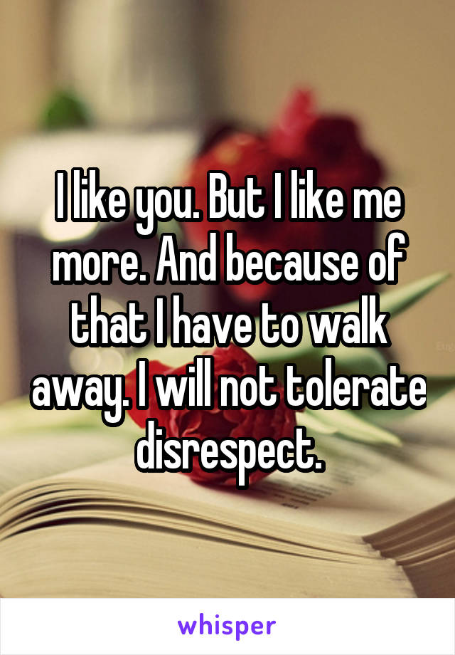 I like you. But I like me more. And because of that I have to walk away. I will not tolerate disrespect.