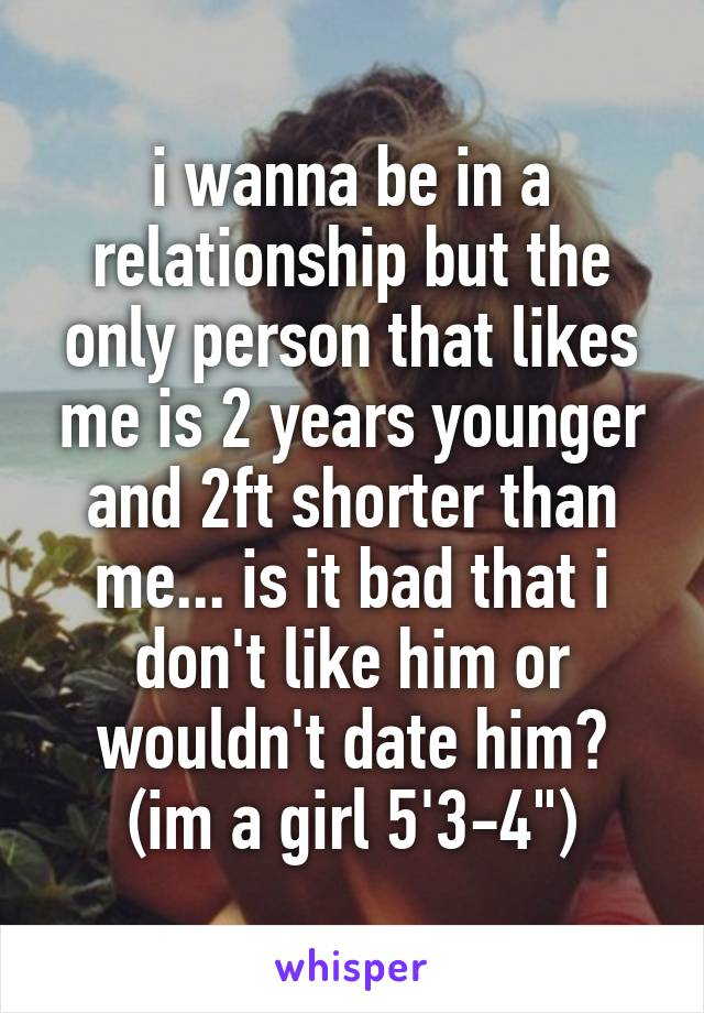 "i wanna be in a relationship but the only person that likes me is 2 years younger and 2ft shorter than me... is it bad that i don't like him or wouldn't date him? (im a girl 5'3-4"")"