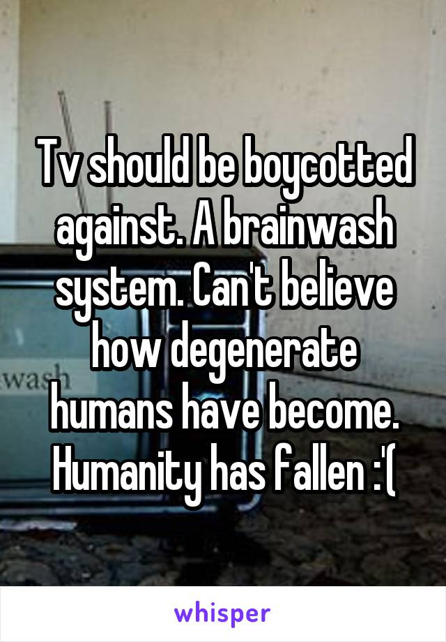 Tv should be boycotted against. A brainwash system. Can't believe how degenerate humans have become. Humanity has fallen :'(
