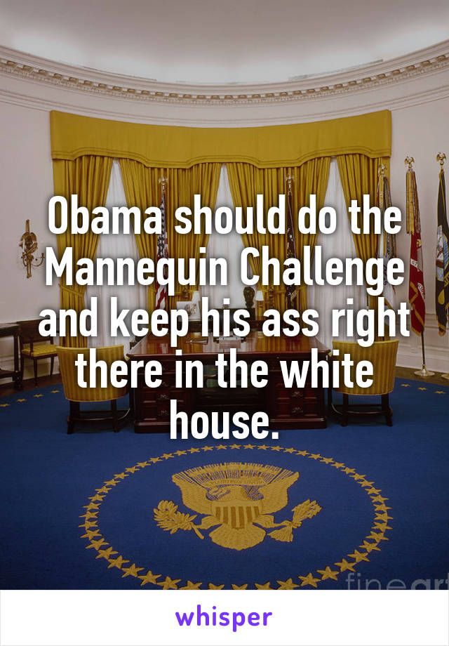 Obama should do the Mannequin Challenge and keep his ass right there in the white house.