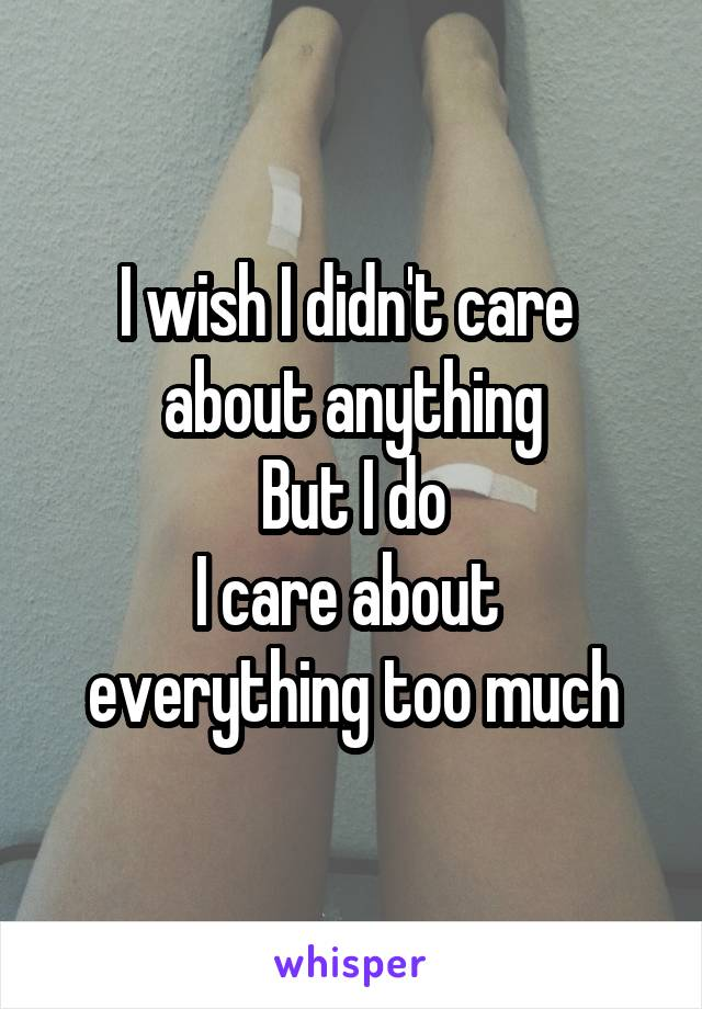 I wish I didn't care  about anything But I do I care about  everything too much