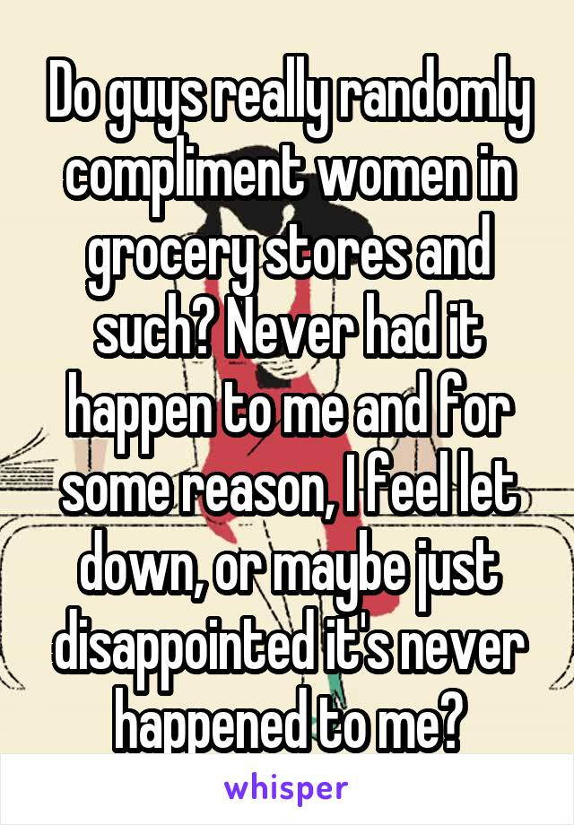 Do guys really randomly compliment women in grocery stores and such? Never had it happen to me and for some reason, I feel let down, or maybe just disappointed it's never happened to me?