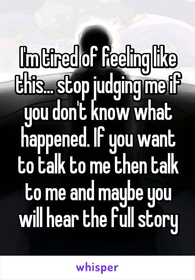 I'm tired of feeling like this... stop judging me if you don't know what happened. If you want to talk to me then talk to me and maybe you will hear the full story
