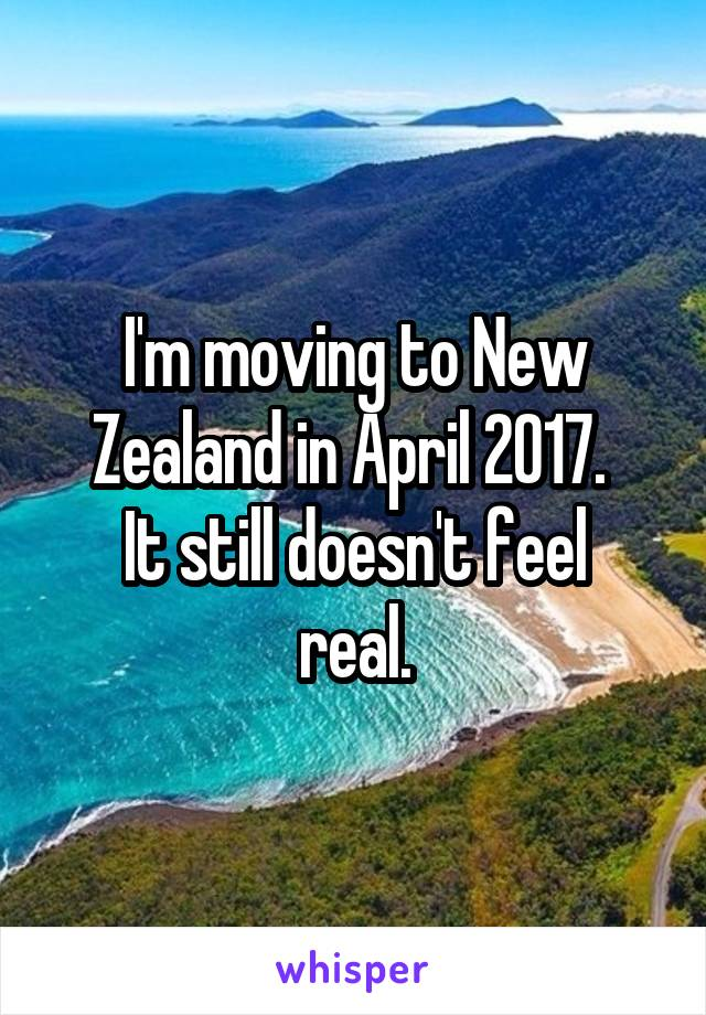 I'm moving to New Zealand in April 2017.  It still doesn't feel real.