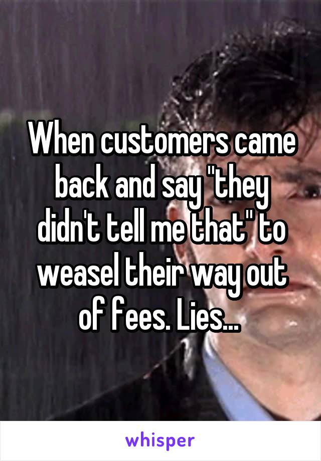 "When customers came back and say ""they didn't tell me that"" to weasel their way out of fees. Lies..."