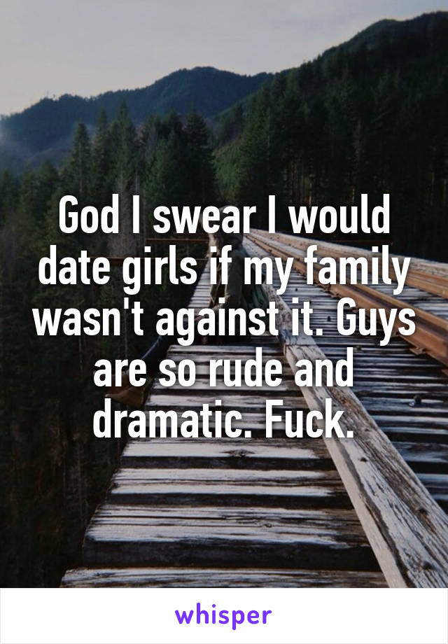 God I swear I would date girls if my family wasn't against it. Guys are so rude and dramatic. Fuck.