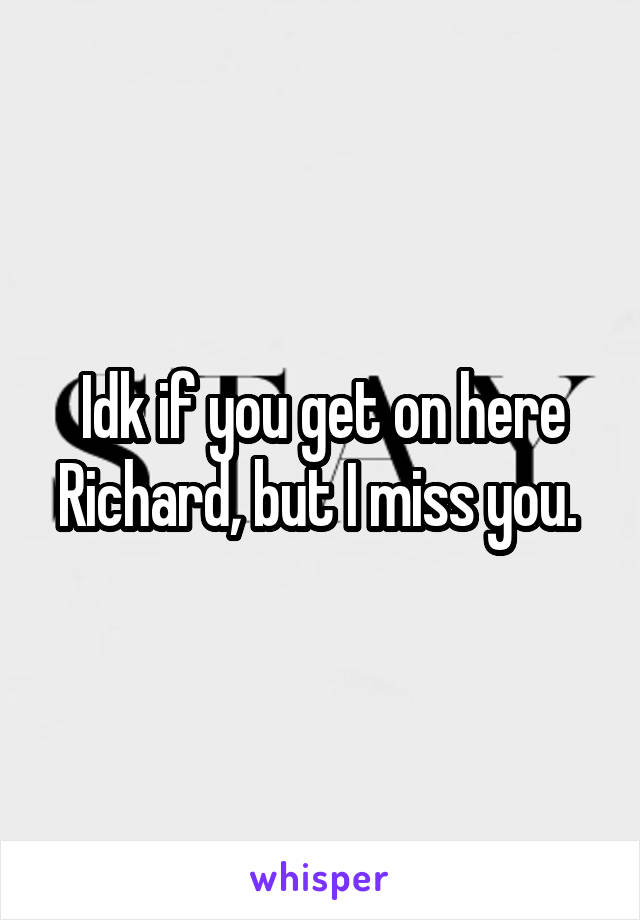 Idk if you get on here Richard, but I miss you.