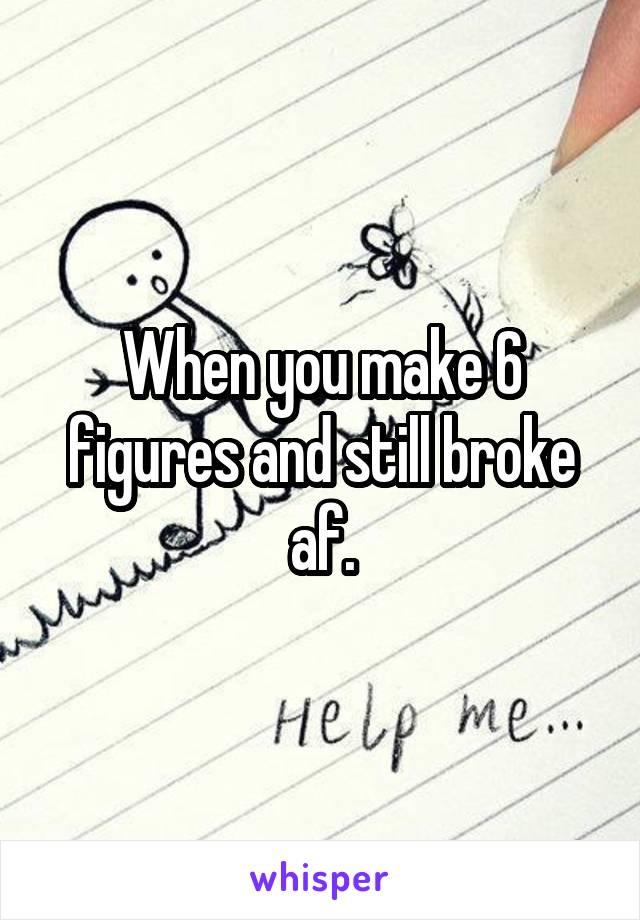 When you make 6 figures and still broke af.