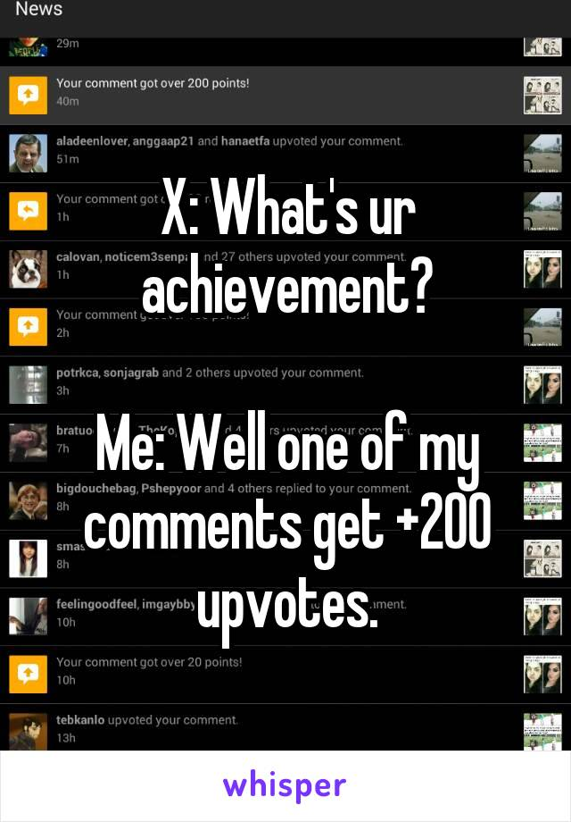 X: What's ur achievement?  Me: Well one of my comments get +200 upvotes.