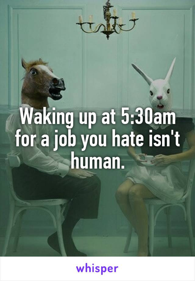 Waking up at 5:30am for a job you hate isn't human.