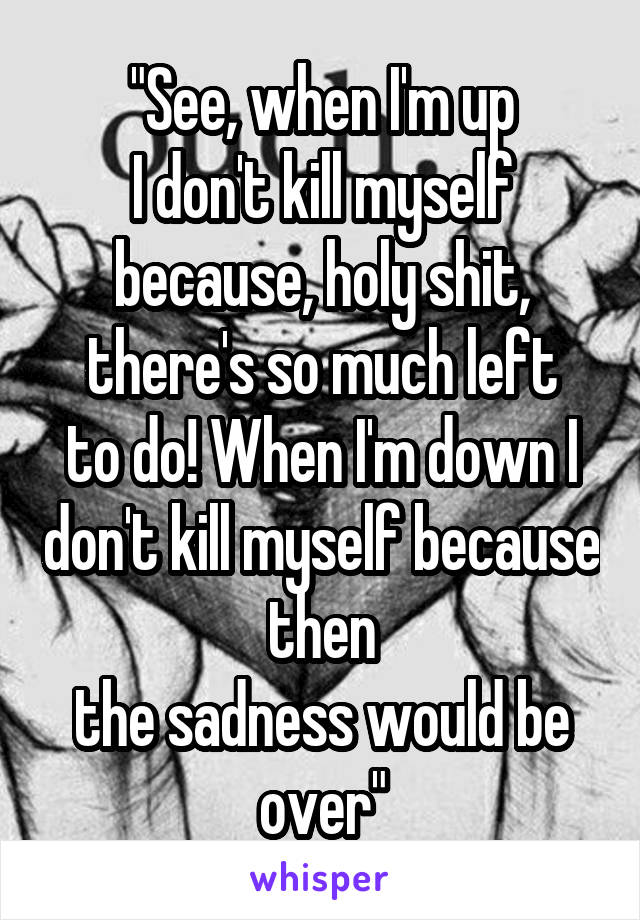 """See, when I'm up I don't kill myself because, holy shit, there's so much left to do! When I'm down I don't kill myself because then the sadness would be over"""