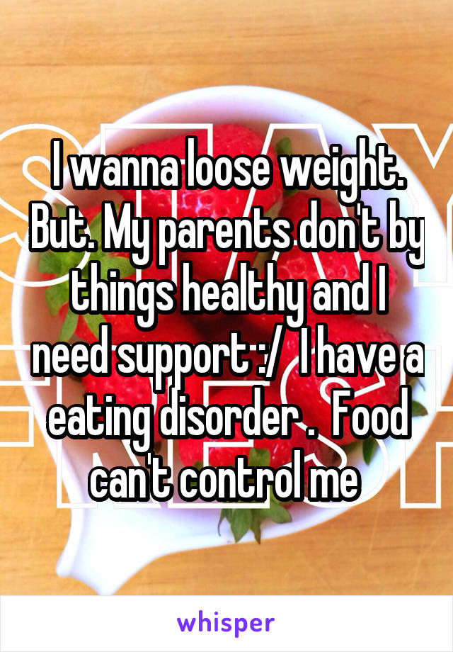 I wanna loose weight. But. My parents don't by things healthy and I need support :/  I have a eating disorder .  Food can't control me
