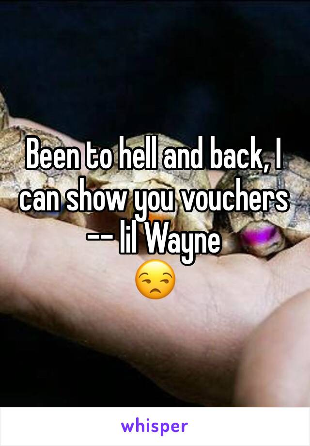 Been to hell and back, I can show you vouchers -- lil Wayne  😒