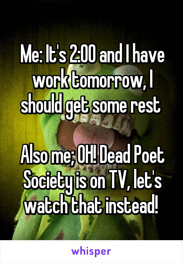 Me: It's 2:00 and I have work tomorrow, I should get some rest   Also me; OH! Dead Poet Society is on TV, let's watch that instead!