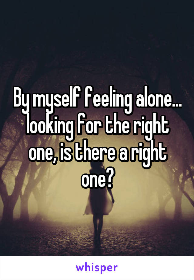 By myself feeling alone... looking for the right one, is there a right one?