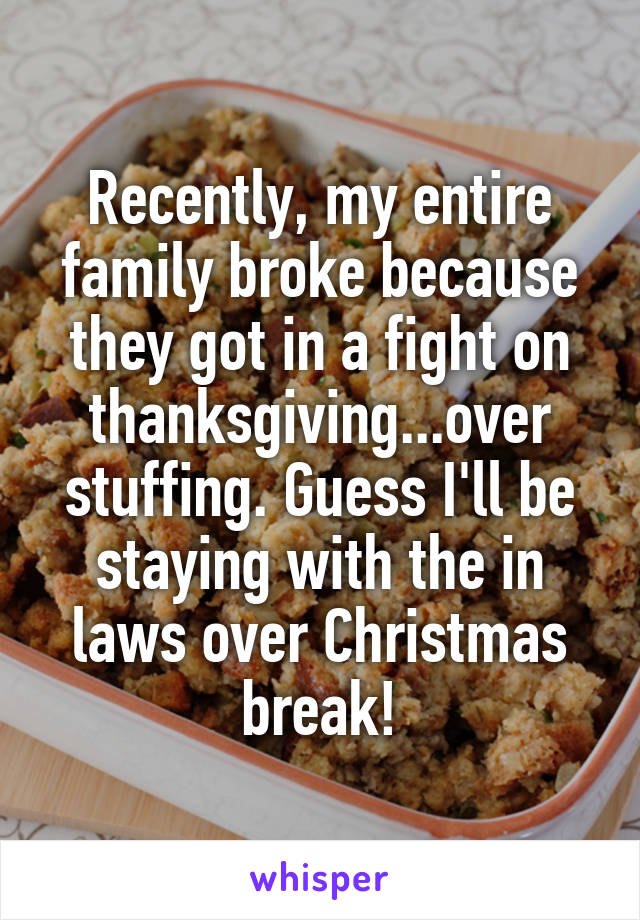 Recently, my entire family broke because they got in a fight on thanksgiving...over stuffing. Guess I'll be staying with the in laws over Christmas break!