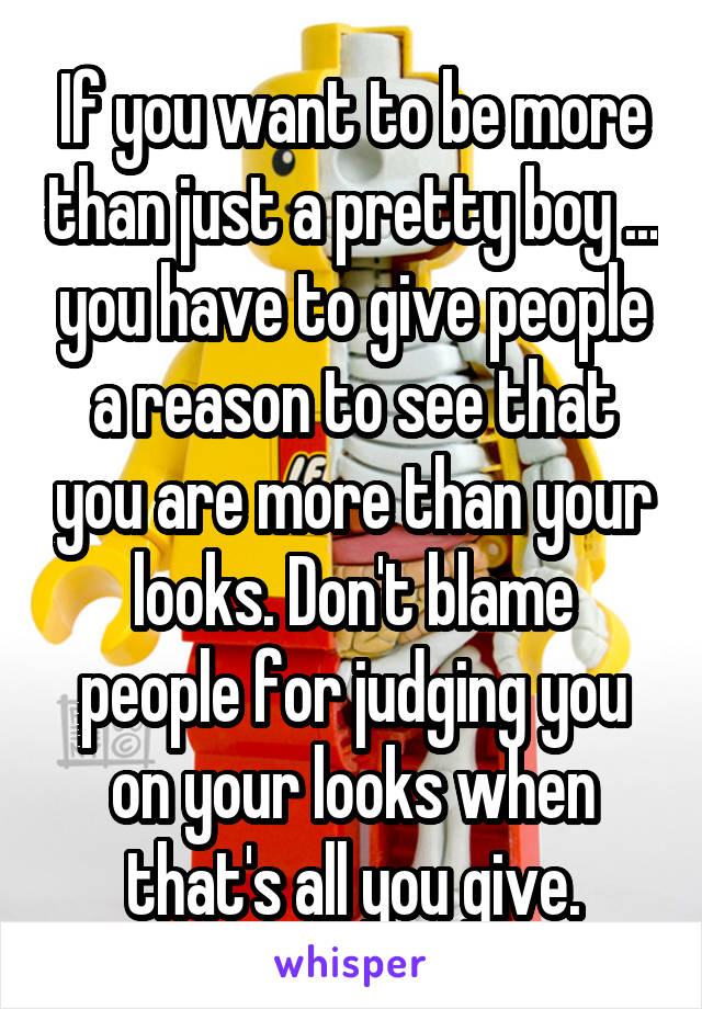 If you want to be more than just a pretty boy ... you have to give people a reason to see that you are more than your looks. Don't blame people for judging you on your looks when that's all you give.
