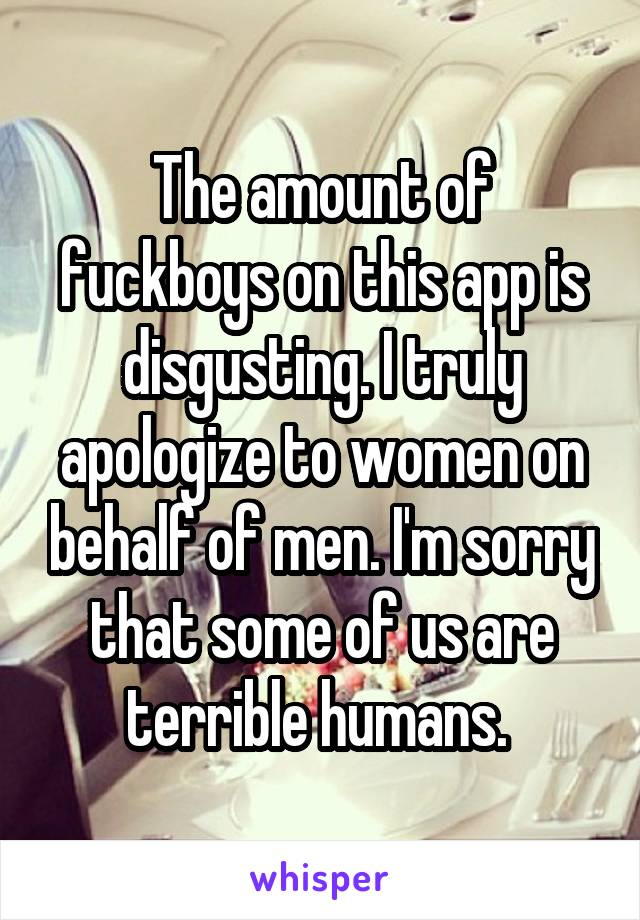 The amount of fuckboys on this app is disgusting. I truly apologize to women on behalf of men. I'm sorry that some of us are terrible humans.