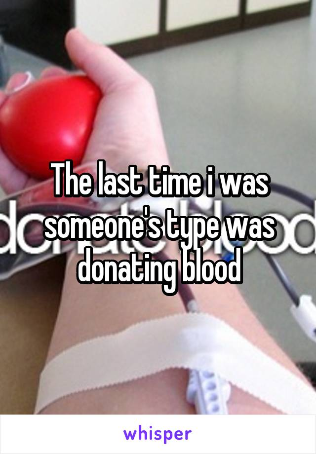 The last time i was someone's type was donating blood