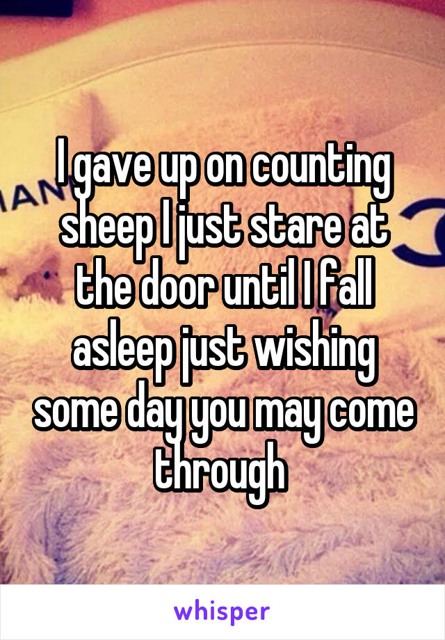 I gave up on counting sheep I just stare at the door until I fall asleep just wishing some day you may come through