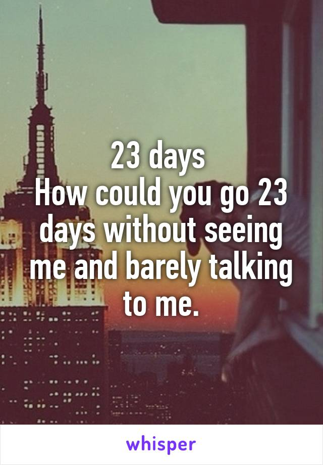 23 days  How could you go 23 days without seeing me and barely talking to me.
