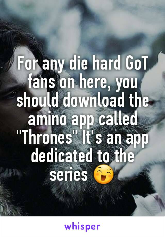 "For any die hard GoT fans on here, you should download the amino app called ""Thrones"" It's an app dedicated to the series 😄"