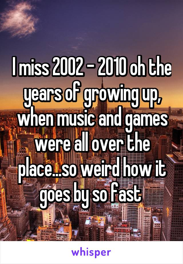 I miss 2002 - 2010 oh the years of growing up, when music and games were all over the place...so weird how it goes by so fast