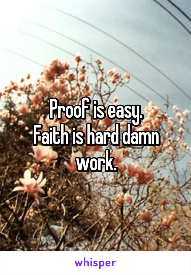Proof is easy. Faith is hard damn work.