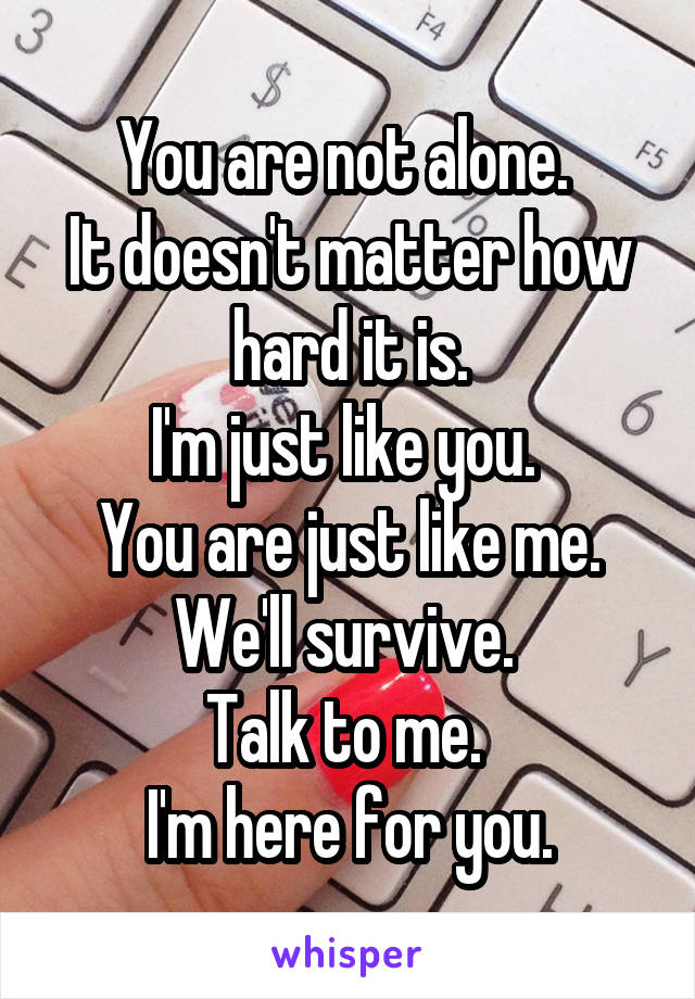 You are not alone.  It doesn't matter how hard it is. I'm just like you.  You are just like me. We'll survive.  Talk to me.  I'm here for you.