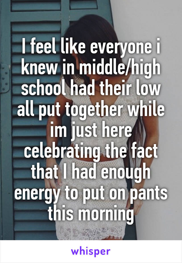 I feel like everyone i knew in middle/high school had their low all put together while im just here celebrating the fact that I had enough energy to put on pants this morning