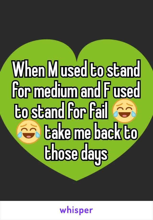 When M used to stand for medium and F used to stand for fail 😂😂 take me back to those days