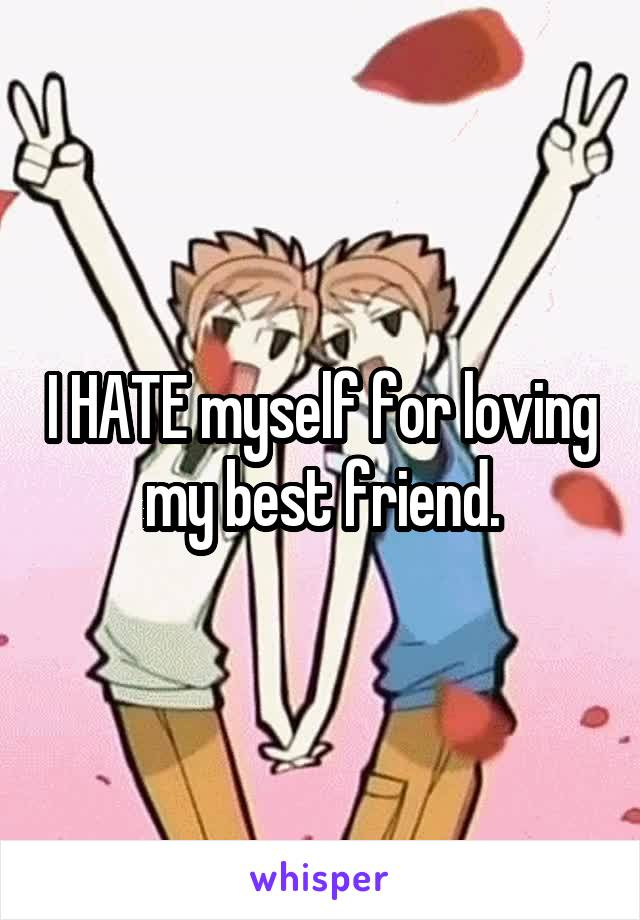 I HATE myself for loving my best friend.
