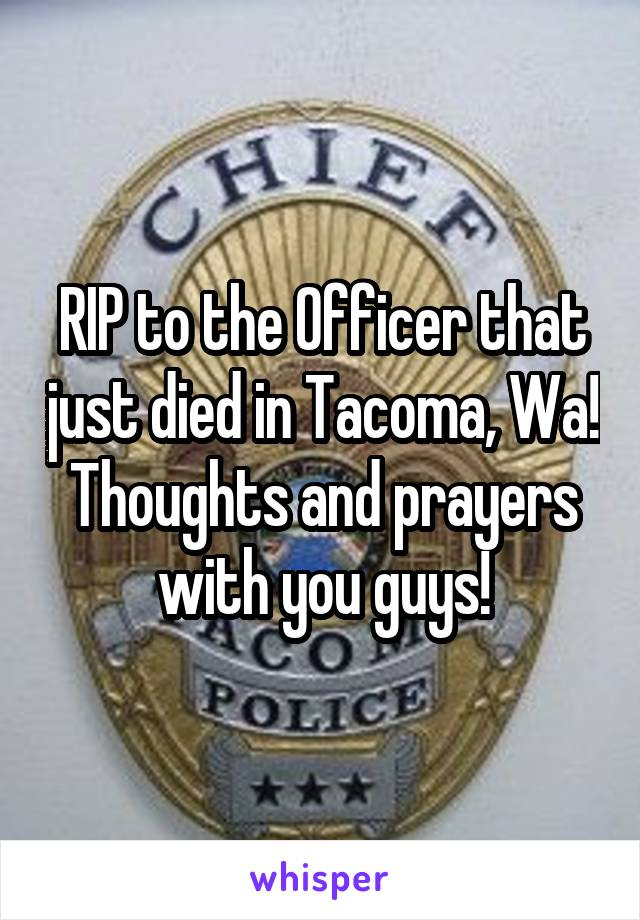 RIP to the Officer that just died in Tacoma, Wa! Thoughts and prayers with you guys!