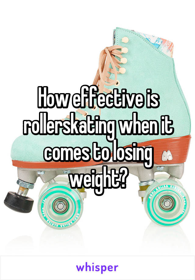 How effective is rollerskating when it comes to losing weight?