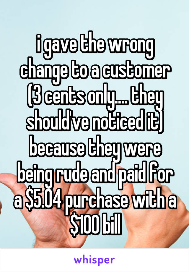 i gave the wrong change to a customer (3 cents only.... they should've noticed it) because they were being rude and paid for a $5.04 purchase with a $100 bill