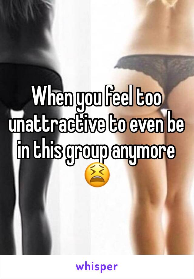 When you feel too unattractive to even be in this group anymore 😫