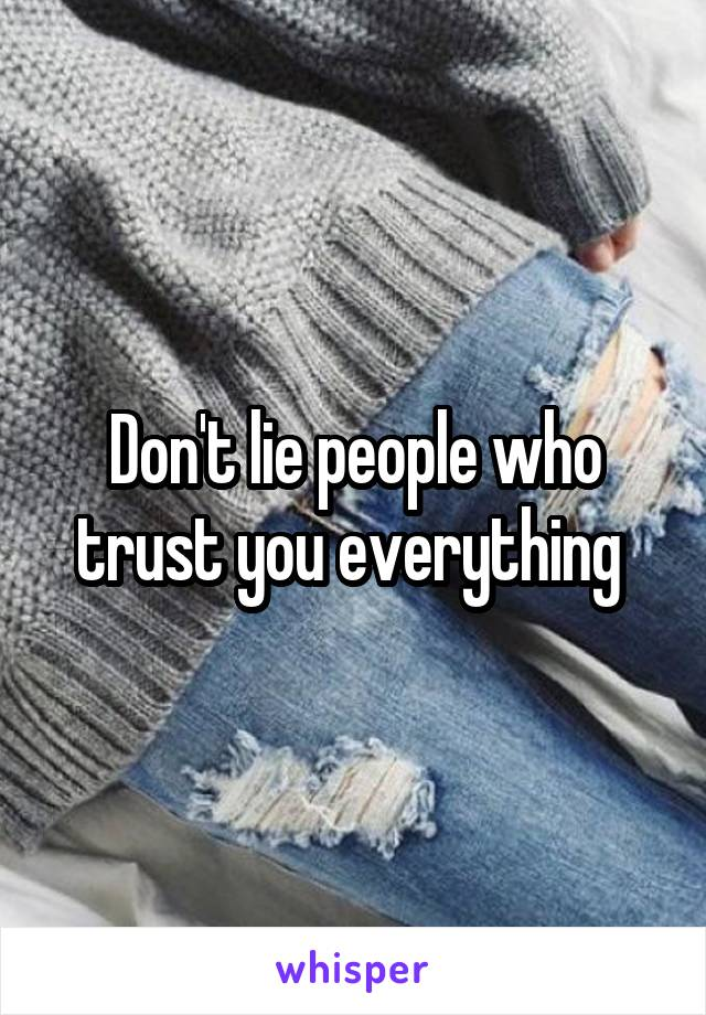 Don't lie people who trust you everything
