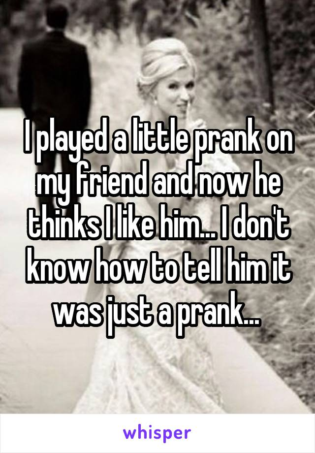 I played a little prank on my friend and now he thinks I like him... I don't know how to tell him it was just a prank...