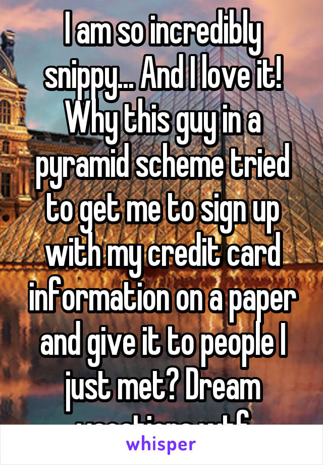 I am so incredibly snippy... And I love it! Why this guy in a pyramid scheme tried to get me to sign up with my credit card information on a paper and give it to people I just met? Dream vacations wtf