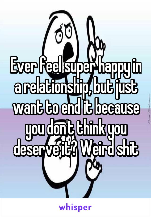 Ever feel super happy in a relationship, but just want to end it because you don't think you deserve it? Weird shit