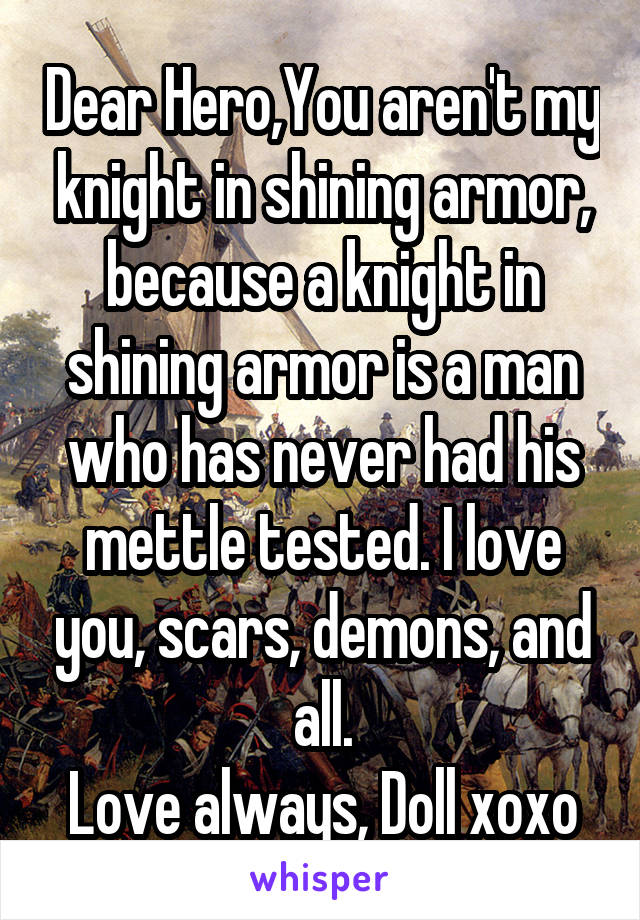 Dear Hero,You aren't my knight in shining armor, because a knight in shining armor is a man who has never had his mettle tested. I love you, scars, demons, and all. Love always, Doll xoxo