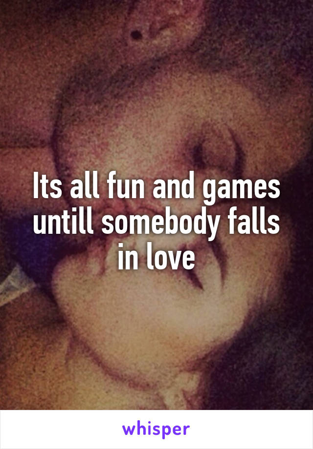 Its all fun and games untill somebody falls in love