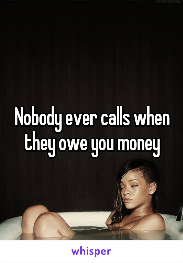 Nobody ever calls when they owe you money
