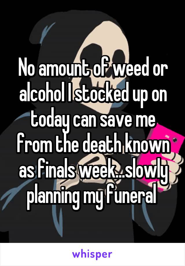 No amount of weed or alcohol I stocked up on today can save me from the death known as finals week...slowly planning my funeral