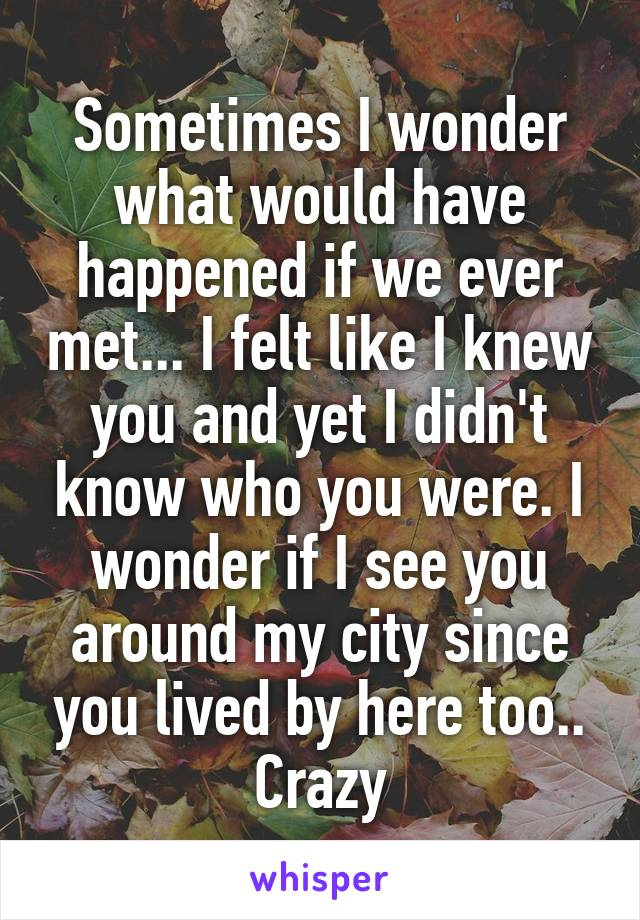 Sometimes I wonder what would have happened if we ever met... I felt like I knew you and yet I didn't know who you were. I wonder if I see you around my city since you lived by here too.. Crazy