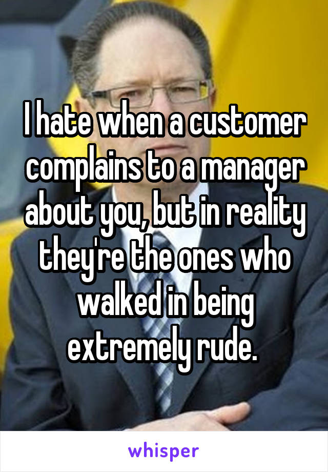 I hate when a customer complains to a manager about you, but in reality they're the ones who walked in being extremely rude.