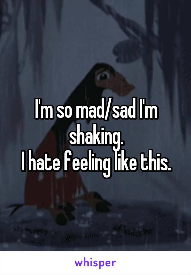 I'm so mad/sad I'm shaking. I hate feeling like this.