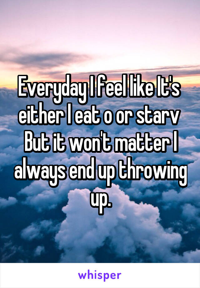 Everyday I feel like It's  either I eat o or starv  But it won't matter I always end up throwing up.