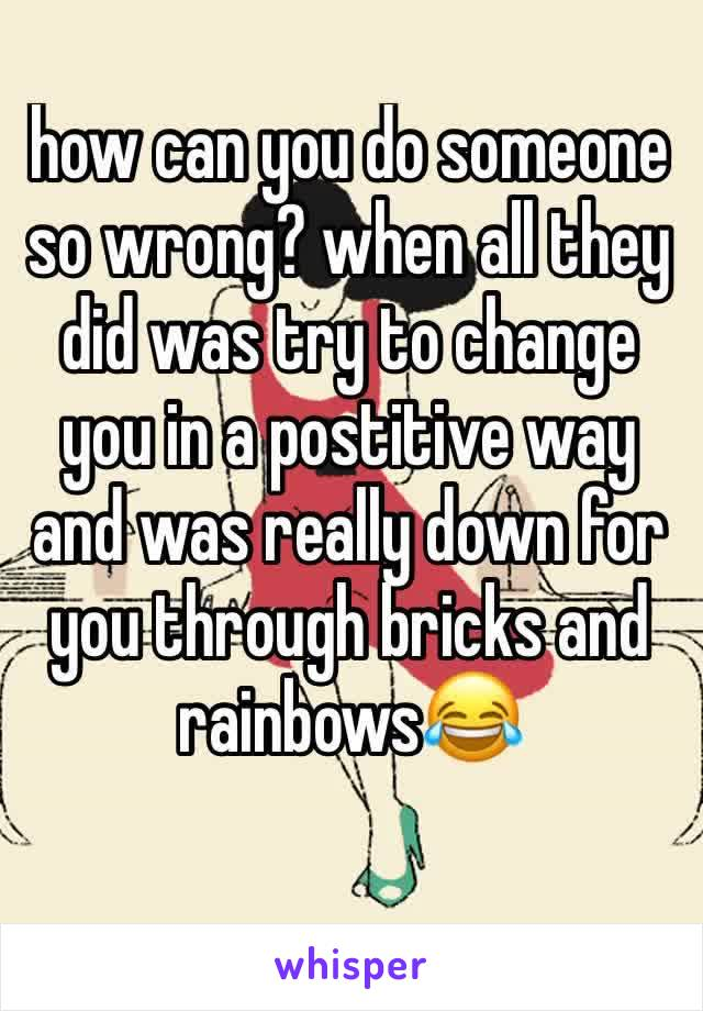 how can you do someone so wrong? when all they did was try to change you in a postitive way and was really down for you through bricks and rainbows😂