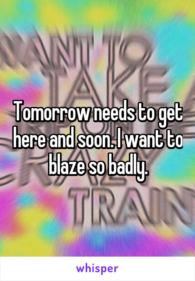 Tomorrow needs to get here and soon. I want to blaze so badly.